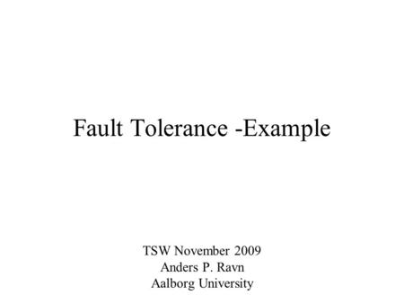Fault Tolerance -Example TSW November 2009 Anders P. Ravn Aalborg University.
