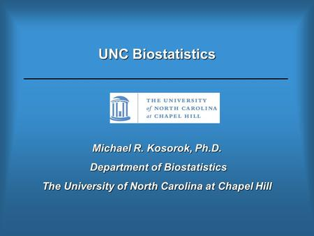 UNC Biostatistics Michael R. Kosorok, Ph.D. Department of Biostatistics Department of Biostatistics The University of North Carolina at Chapel Hill.