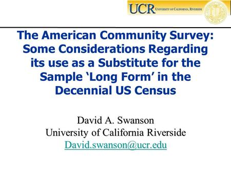 David A. Swanson University of California Riverside The American Community Survey: Some Considerations Regarding its use as a Substitute.