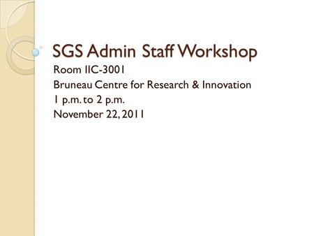 SGS Admin Staff Workshop Room IIC-3001 Bruneau Centre for Research & Innovation 1 p.m. to 2 p.m. November 22, 2011.