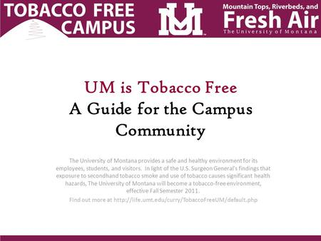UM is Tobacco Free A Guide for the Campus Community The University of Montana provides a safe and healthy environment for its employees, students, and.