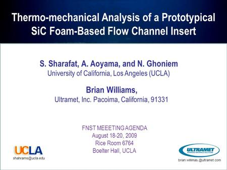 Thermo-mechanical Analysis of a Prototypical SiC Foam-Based Flow Channel Insert FNST MEEETING AGENDA August 18-20, 2009 Rice Room 6764 Boelter Hall, UCLA.