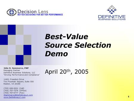 "1 Best-Value Source Selection Demo April 20 th, 2005 John R. Sammarco, PMP Managing Partner Definitive Business Solutions, LLC ""Driving Performance and."