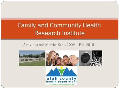Activities and Metrics Sept. 2009 – Feb. 2010 Family and Community Health Research Institute.
