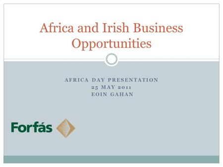 Africa and Irish Business Opportunities AFRICA DAY PRESENTATION 25 MAY 2011 EOIN GAHAN.