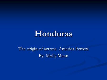 Honduras The origin of actress America Ferrera By: Molly Mann.