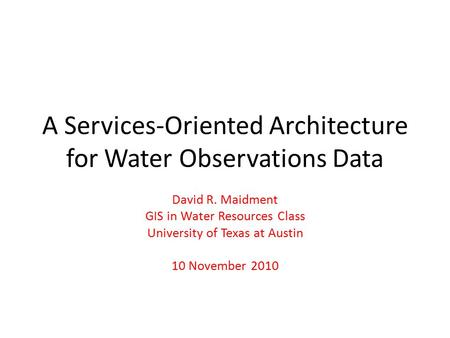 A Services-Oriented Architecture for Water Observations Data David R. Maidment GIS in Water Resources Class University of Texas at Austin 10 November 2010.