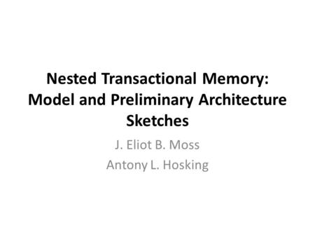 Nested Transactional Memory: Model and Preliminary Architecture Sketches J. Eliot B. Moss Antony L. Hosking.