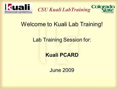 CSU Kuali LabTraining Welcome to Kuali Lab Training! Lab Training Session for: Kuali PCARD June 2009.