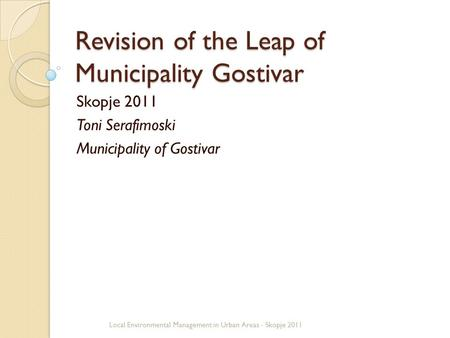 Revision of the Leap of Municipality Gostivar Skopje 2011 Toni Serafimoski Municipality of Gostivar Local Environmental Management in Urban Areas - Skopje.