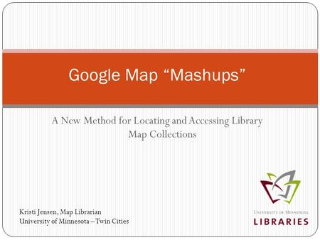 "A New Method for Locating and Accessing Library Map Collections Google Map ""Mashups"" Kristi Jensen, Map Librarian University of Minnesota – Twin Cities."