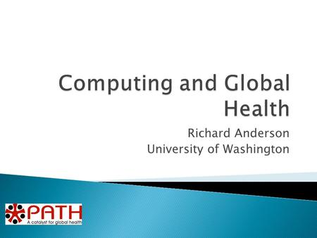 Richard Anderson University of Washington.  Project examples from PATH and University of Washington  PATH ◦ Health Information System Architecture.