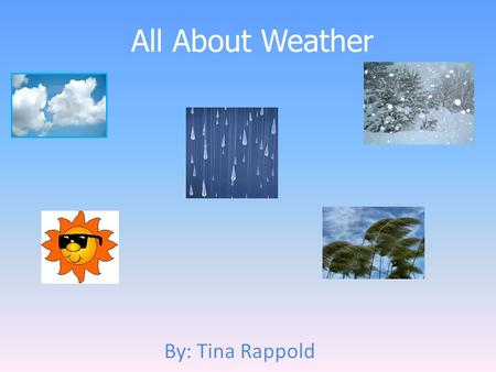 All About Weather By: Tina Rappold. What my unit will cover Types of weather Clothing appropriate for each weather type How weather changes from day to.