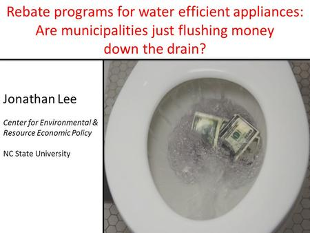 Rebate programs for water efficient appliances: Are municipalities just flushing money down the drain? Jonathan Lee Center for Environmental & Resource.