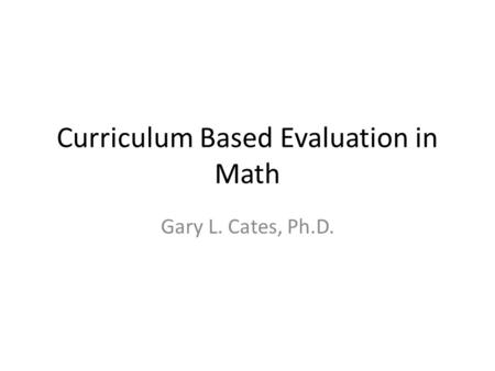 Curriculum Based Evaluation in Math Gary L. Cates, Ph.D.