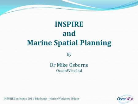 INSPIRE Conference 2011, Edinburgh – Marine Workshop 28 June INSPIRE and Marine Spatial Planning By Dr Mike Osborne OceanWise Ltd.