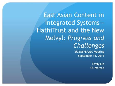 East Asian Content in Integrated Systems— HathiTrust and the New Melvyl: Progress and Challenges UCEAB/EAALC Meeting September 15, 2011 Emily Lin UC Merced.