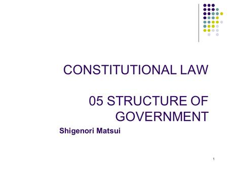 1 CONSTITUTIONAL LAW 05 STRUCTURE OF GOVERNMENT Shigenori Matsui.