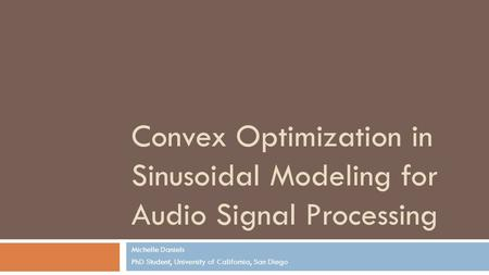 Convex Optimization in Sinusoidal Modeling for Audio Signal Processing Michelle Daniels PhD Student, University of California, San Diego.
