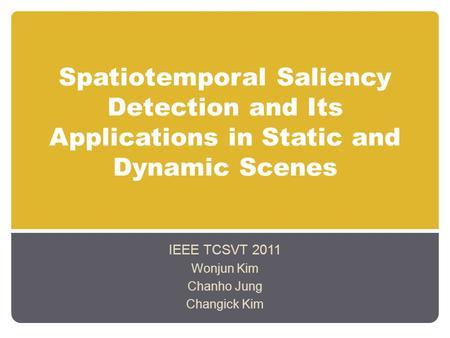 Spatiotemporal Saliency Detection and Its Applications in Static and Dynamic Scenes IEEE TCSVT 2011 Wonjun Kim Chanho Jung Changick Kim.