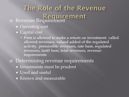  Revenue Requirement  Operating cost  Capital cost  Firm is allowed to make a return on investment called allowed revenues, valued added of the regulated.