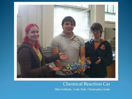 Chemical Reaction Car Miri Goldade, Cody Toth, Christopher Jenks.