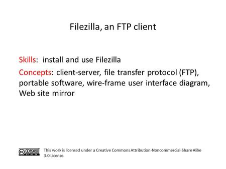Skills: install and use Filezilla Concepts: client-server, file transfer protocol (FTP), portable software, wire-frame user interface diagram, Web site.