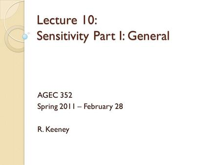 Lecture 10: Sensitivity Part I: General AGEC 352 Spring 2011 – February 28 R. Keeney.
