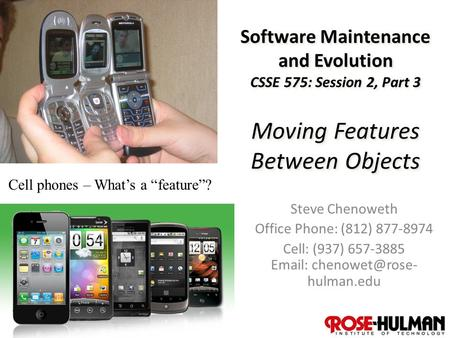 1 Software Maintenance and Evolution CSSE 575: Session 2, Part 3 Moving Features Between Objects Steve Chenoweth Office Phone: (812) 877-8974 Cell: (937)