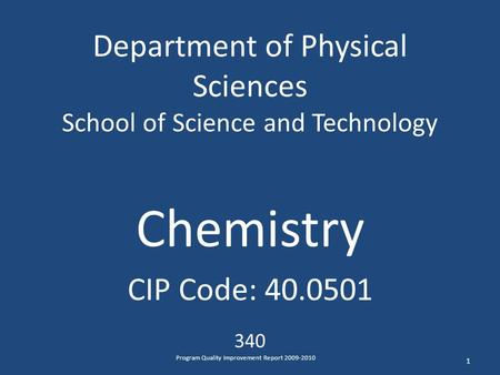 Department of Physical Sciences School of Science and Technology Chemistry CIP Code: 40.0501 340 1 Program Quality Improvement Report 2009-2010.