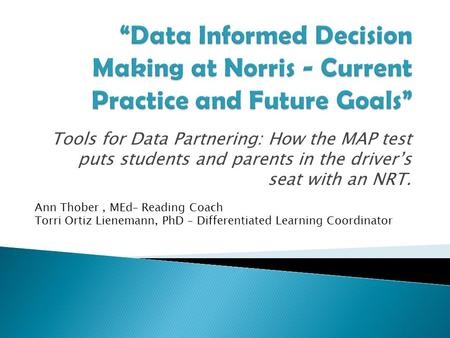 Tools for Data Partnering: How the MAP test puts students and parents in the driver's seat with an NRT. Ann Thober, MEd– Reading Coach Torri Ortiz Lienemann,