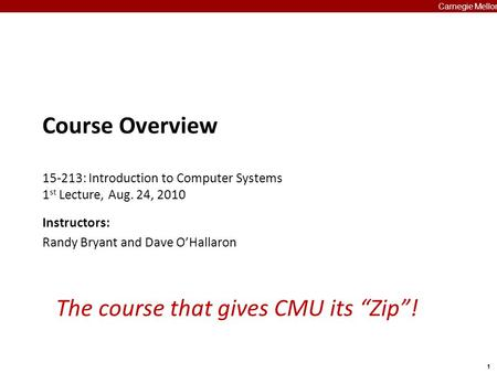 "1 Carnegie Mellon The course that gives CMU its ""Zip""! Course Overview 15-213: Introduction to Computer Systems 1 st Lecture, Aug. 24, 2010 Instructors:"
