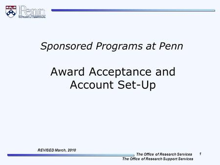 The Office of Research Services The Office of Research Support Services 1 REVISED March, 2010 Award Acceptance and Account Set-Up Sponsored Programs at.