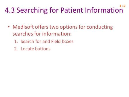 4.3 Searching for Patient Information 4-12 Medisoft offers two options for conducting searches for information: 1.Search for and Field boxes 2.Locate buttons.
