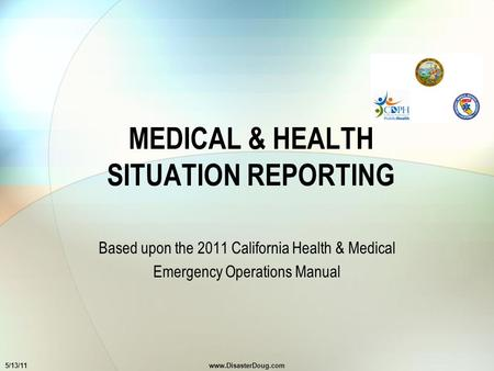 MEDICAL & HEALTH SITUATION REPORTING Based upon the 2011 California Health & Medical Emergency Operations Manual 5/13/11www.DisasterDoug.com.