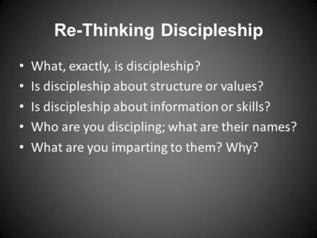 Re-Thinking Discipleship What, exactly, is discipleship? Is discipleship about structure or values? Is discipleship about information or skills? Who are.