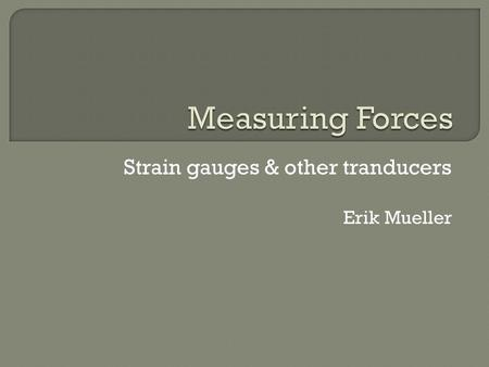 Strain gauges & other tranducers Erik Mueller.  Forces are present in all load-bearing materials  When pressure is exerted on a material, it deforms.