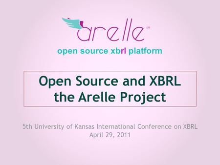 Open Source and XBRL the Arelle Project 5th University of Kansas International Conference on XBRL April 29, 2011 open source xbrl platform.