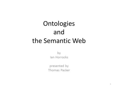 Ontologies and the Semantic Web by Ian Horrocks presented by Thomas Packer 1.