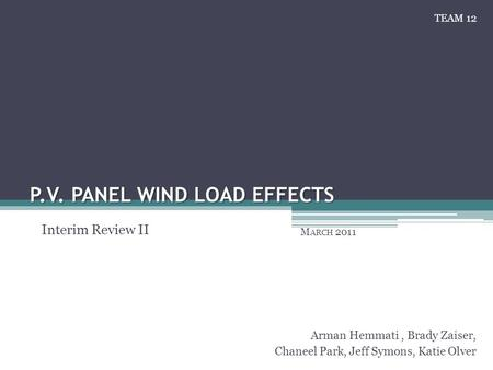 P.V. PANEL WIND LOAD EFFECTS M ARCH 2011 Arman Hemmati, Brady Zaiser, Chaneel Park, Jeff Symons, Katie Olver Interim Review II TEAM 12.
