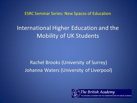 ESRC Seminar Series: New Spaces of Education International Higher Education and the Mobility of UK Students Rachel Brooks (University of Surrey) Johanna.