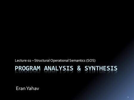 Lecture 02 – Structural Operational Semantics (SOS) Eran Yahav 1.