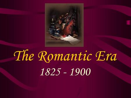 The Romantic Era 1825 - 1900. Cultural developments Continued rise and power of the middle class –Continued effects of the industrial revolution –Fall.