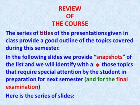 REVIEW OF THE COURSE The series of titles of the presentations given in class provide a good outline of the topics covered during this semester. In the.