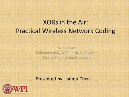 1 XORs in the Air: Practical Wireless Network Coding Sachin Katti HariharanRahul, WenjunHu, Dina Katabi, Muriel Medard, Jon Crowcroft Presented by Lianmu.