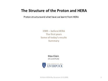 The Structure of the Proton and HERA 1M.Klein HERA & p Structure 12.5.2009 Max Klein (H1 and ATLAS) 1989 – before HERA The first years Some of today's.