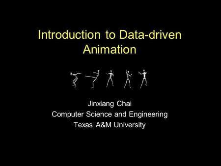 Introduction to Data-driven Animation Jinxiang Chai Computer Science and Engineering Texas A&M University.