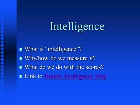 "Intelligence n What is ""intelligence""? n Why/how do we measure it? n What do we do with the scores? n Link to Human Intelligence Map Human Intelligence."