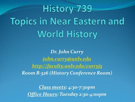 Dr. John Curry  Room B-326 (History Conference Room) Class meets: 4:30-7:30pm Office Hours: Tuesday.