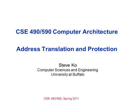 CSE 490/590, Spring 2011 CSE 490/590 Computer Architecture Address Translation and Protection Steve Ko Computer Sciences and Engineering University at.